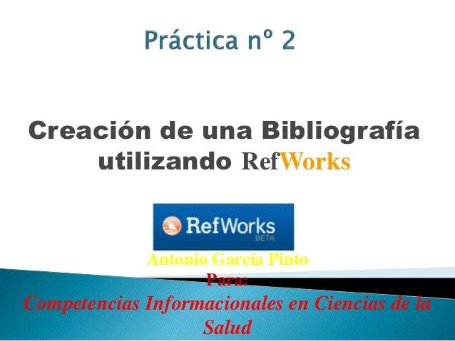 Creación de una Bibliografía utilizando RefWorks Antonio García Pinto Para: Competencias Informacionales en Ciencias de la...