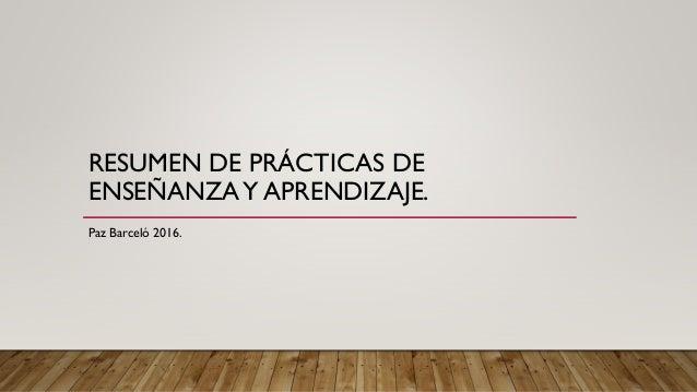 RESUMEN DE PRÁCTICAS DE ENSEÑANZAY APRENDIZAJE. Paz Barceló 2016.