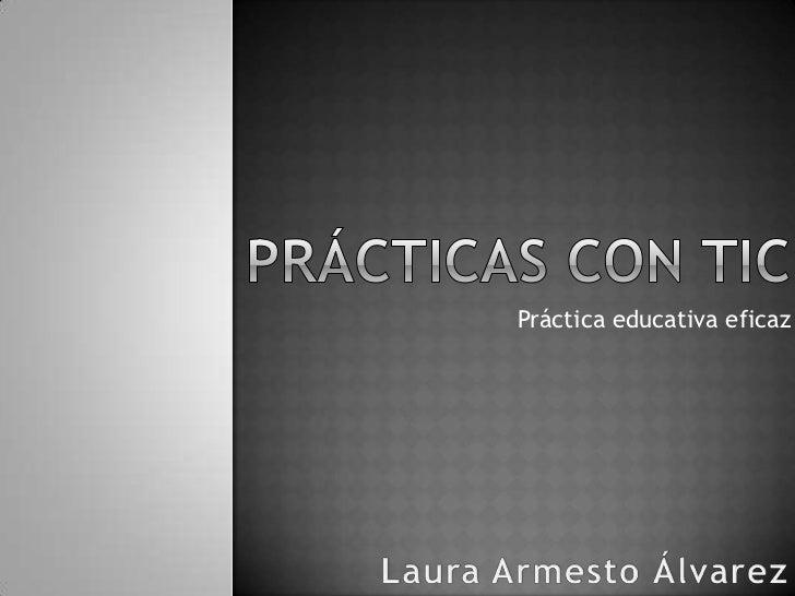 PRÁCTICAS CON TIC<br />Práctica educativa eficaz<br />Laura Armesto Álvarez<br />