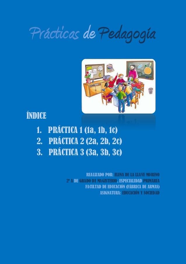 Prácticas de PedagogíaÍNDICE1. PRÁCTICA 1 (1a, 1b, 1c)2. PRÁCTICA 2 (2a, 2b, 2c)3. PRÁCTICA 3 (3a, 3b, 3c)REALIZADO POR: E...