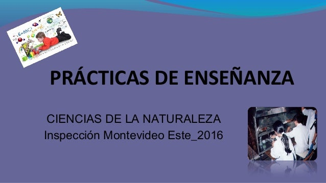 PRÁCTICAS DE ENSEÑANZA CIENCIAS DE LA NATURALEZA Inspección Montevideo Este_2016