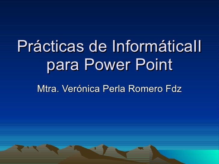 Prácticas de InformáticaII para Power Point Mtra. Verónica Perla Romero Fdz