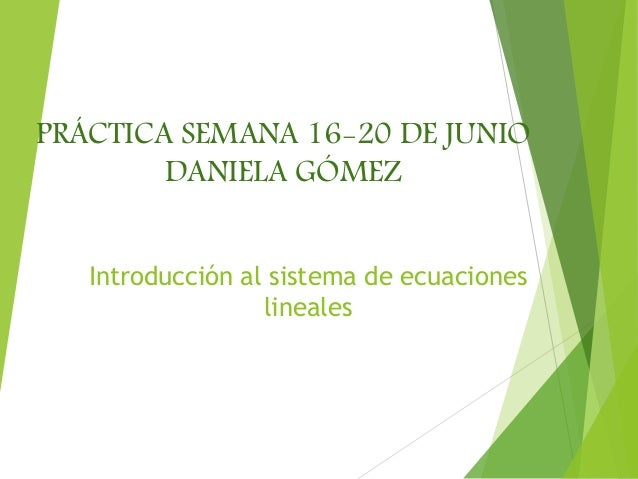 Introducción al sistema de ecuaciones lineales PRÁCTICA SEMANA 16-20 DE JUNIO DANIELA GÓMEZ