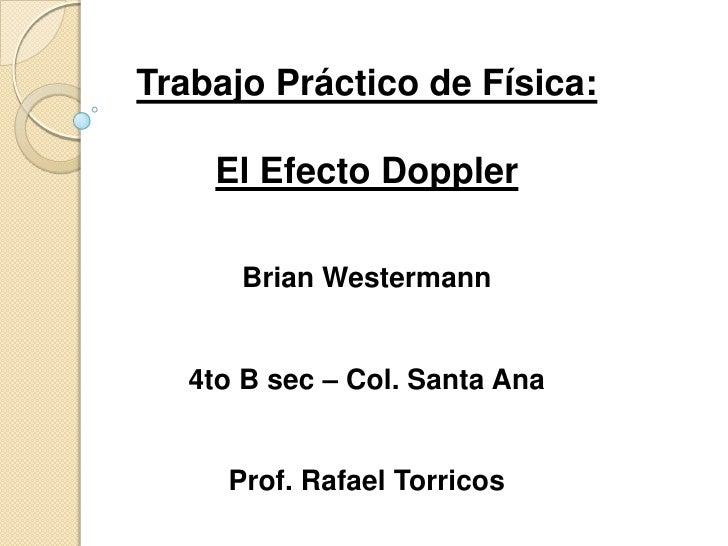 Trabajo Práctico de Física:<br />El Efecto Doppler<br />Brian Westermann<br />4to B sec– Col. Santa Ana<br />Prof. Rafael ...