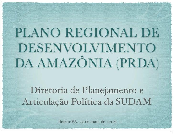 PLANO REGIONAL DE DESENVOLVIMENTO DA AMAZÔNIA (PRDA)  Diretoria de Planejamento e Articulação Política da SUDAM         Be...