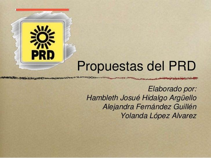 Propuestas del PRD                 Elaborado por: Hambleth Josué Hidalgo Argüello    Alejandra Fernández Guillén          ...