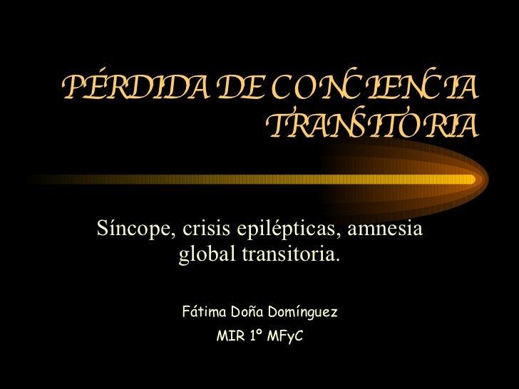 PÉRDIDA DE CONCIENCIA TRANSITORIA Síncope, crisis epilépticas, amnesia global transitoria. Fátima Doña Domínguez MIR 1º MFyC