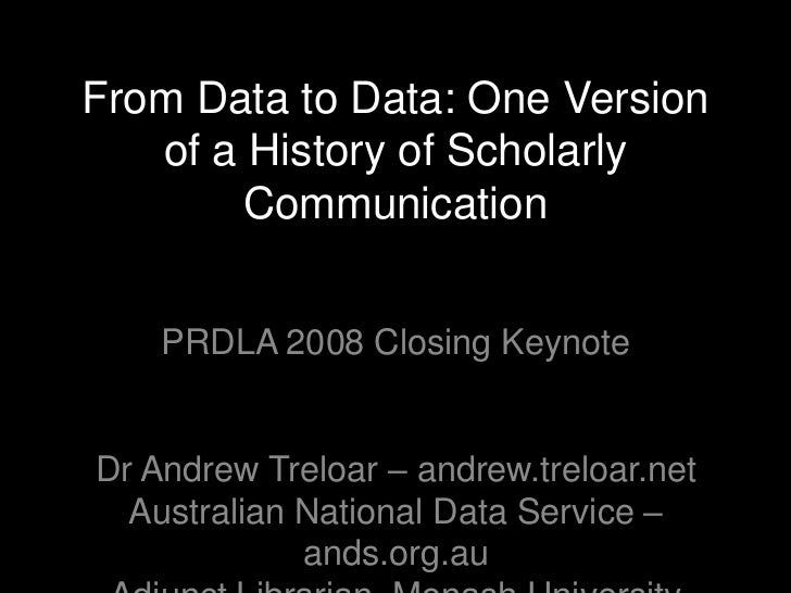 From Data to Data: One Version   of a History of Scholarly        Communication    PRDLA 2008 Closing KeynoteDr Andrew Tre...