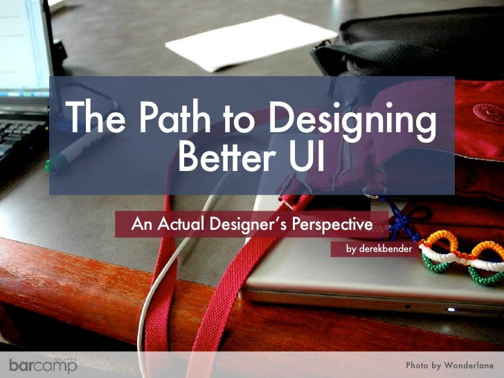 The Path to Designing       Better UI    An Actual Designer's Perspective                                by derekbender   ...