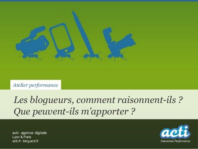 Atelier performanceLes blogueurs, comment raisonnent-ils ?Que peuvent-ils m'apporter ?acti - agence digitaleLyon & Parisac...