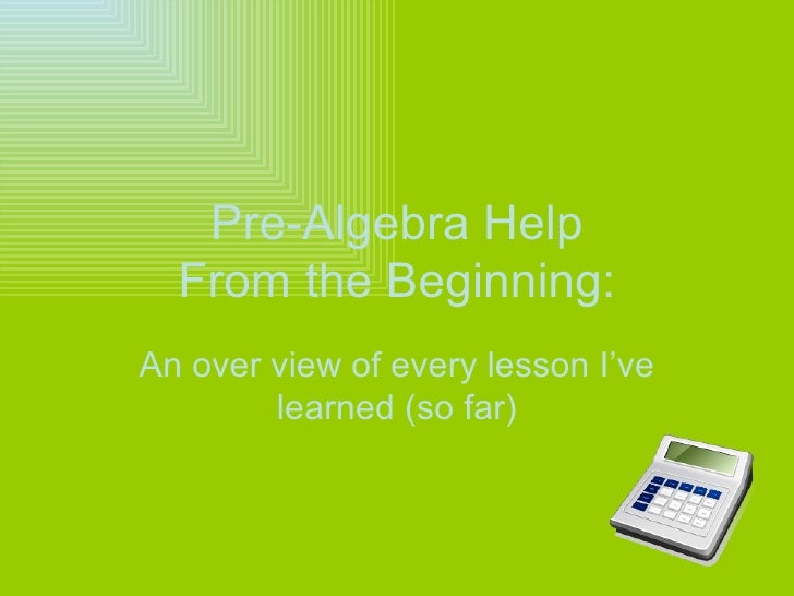 Pre-Algebra Help From the Beginning: An over view of every lesson I've learned (so far)