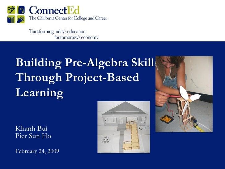Building Pre-Algebra Skills Through Project-Based Learning Khanh Bui Pier Sun Ho February 24, 2009