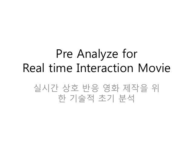 Pre Analyze for Real time Interaction Movie 실시간 상호 반응 영화 제작을 위 한 기술적 초기 분석