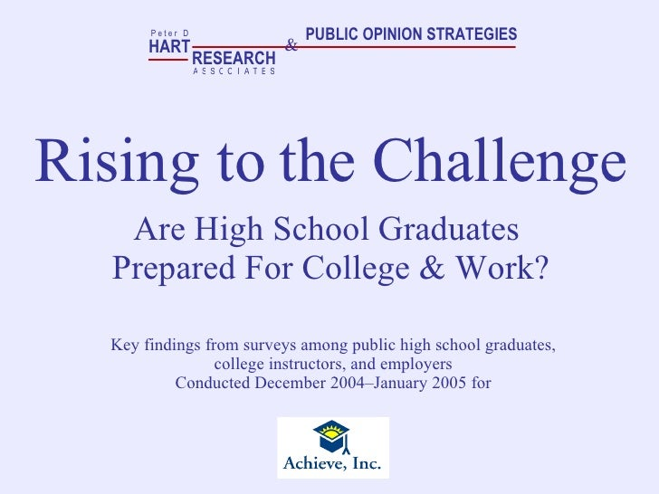 Rising to the Challenge Are High School Graduates  Prepared For College & Work? Key findings from surveys among public hig...