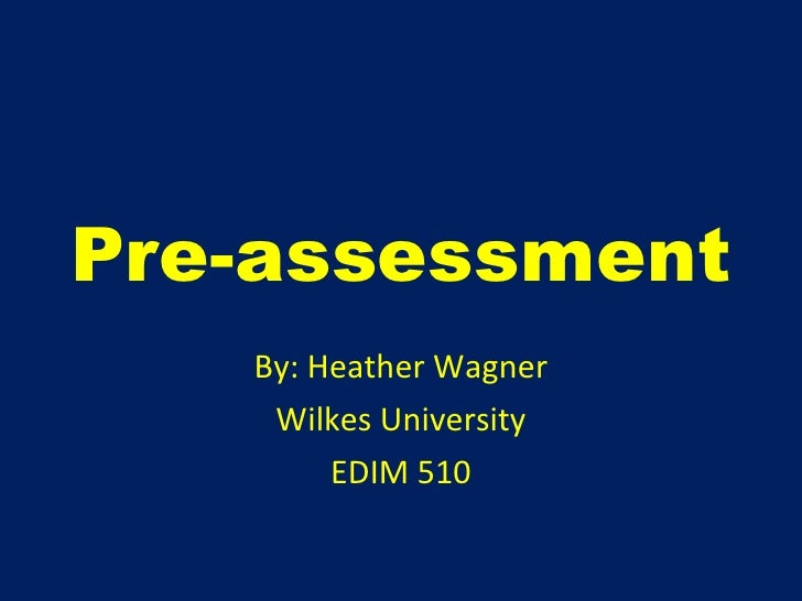 Pre-assessment By: Heather Wagner Wilkes University EDIM 510