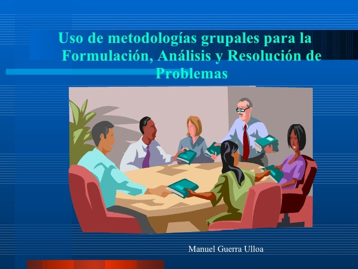 <ul><li>Uso de metodologías grupales para la Formulación, Análisis y Resolución de Problemas </li></ul>Manuel Guerra Ulloa