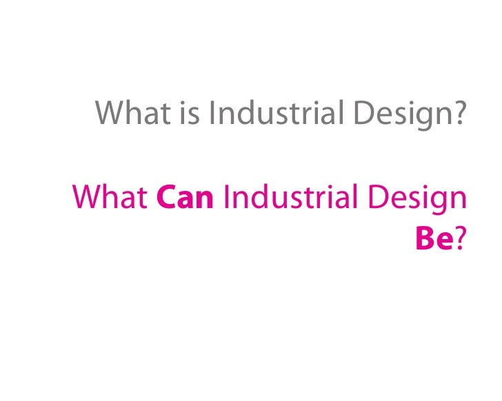 What is Industrial Design?  What Can Industrial Design                       Be?