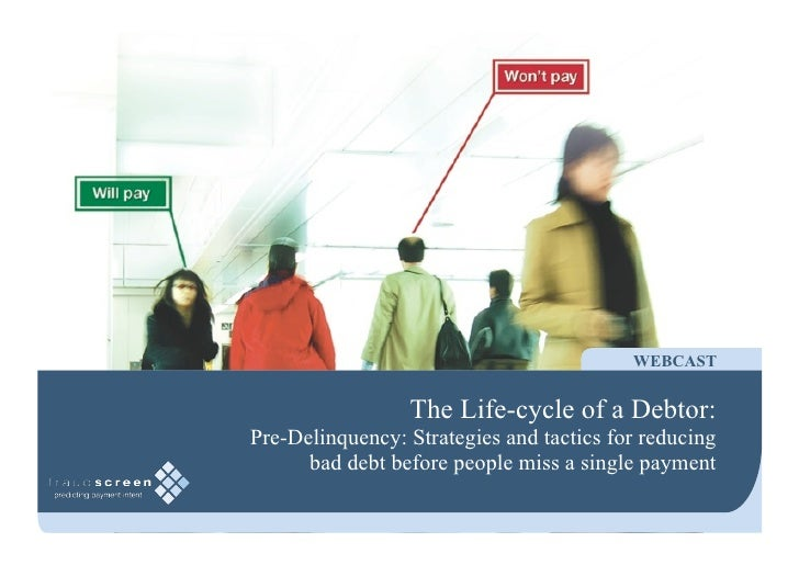 WEBCAST                    The Life-cycle of a Debtor: Pre-Delinquency: Strategies and tactics for reducing       bad debt...