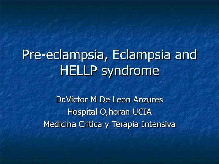 Pre-eclampsia, Eclampsia and HELLP syndrome Dr.Victor M De Leon Anzures Hospital O,horan UCIA Medicina Critica y Terapia I...