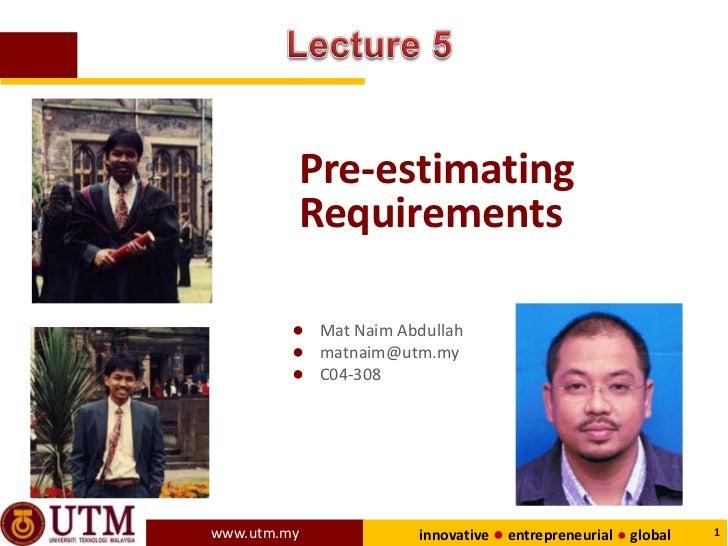 Pre-estimating         Requirements         ● Mat Naim Abdullah         ● matnaim@utm.my         ● C04-308www.utm.my      ...
