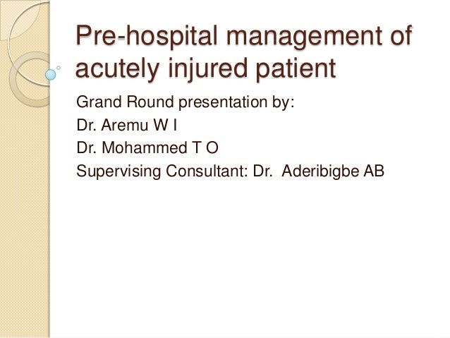 Pre-hospital management ofacutely injured patientGrand Round presentation by:Dr. Aremu W IDr. Mohammed T OSupervising Cons...