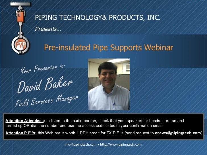 Pre-insulated Pipe Supports Webinar PIPING TECHNOLOGY& PRODUCTS, INC. Presents… Your Presenter is: David Baker Field Servi...