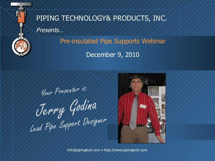 Pre-insulated Pipe Supports Webinar December 9, 2010 PIPING TECHNOLOGY& PRODUCTS, INC. Presents… Your Presenter is: Jerry ...