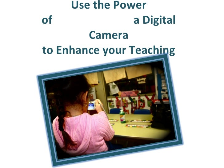 Use the Power of                             a Digital Camera to Enhance your Teaching