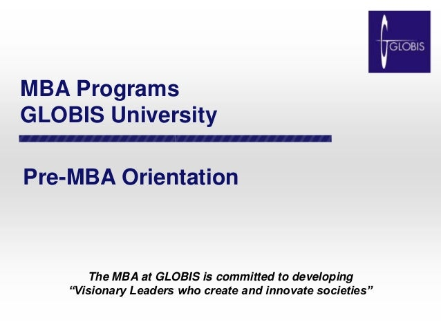 """MBA Programs GLOBIS University Pre-MBA Orientation The MBA at GLOBIS is committed to developing """"Visionary Leaders who cre..."""