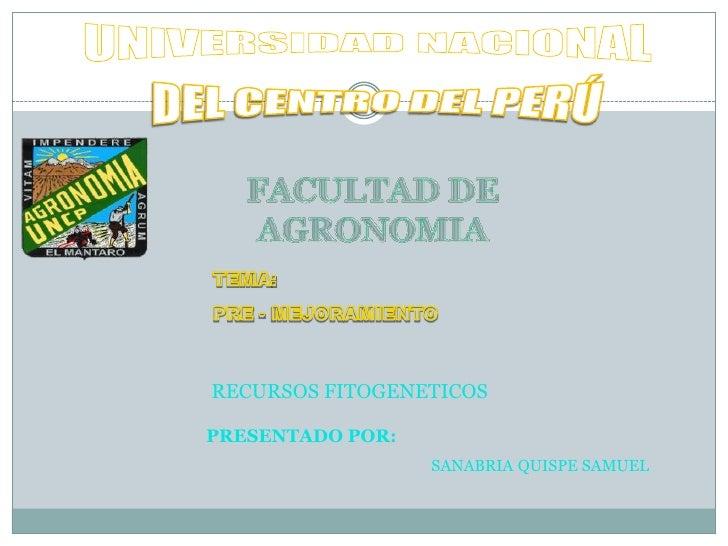 UNIVERSIDAD NACIONAL<br />DEL CENTRO DEL PERÚ<br />FACULTAD DE AGRONOMIA <br />TEMA: <br />PRE - MEJORAMIENTO<br />RECURSO...