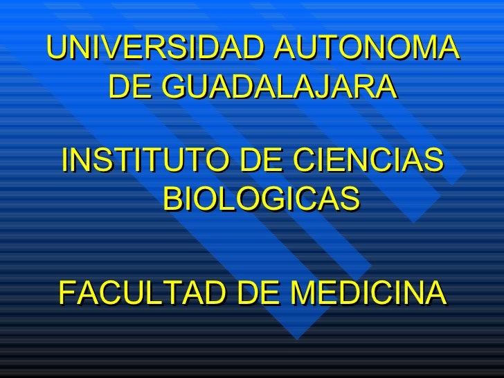 UNIVERSIDAD AUTONOMA DE GUADALAJARA <ul><li>INSTITUTO DE CIENCIAS BIOLOGICAS </li></ul><ul><li>FACULTAD DE MEDICINA </li><...