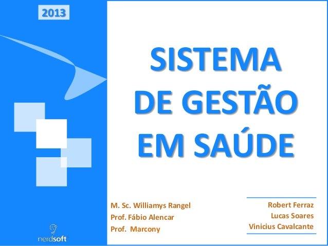 2013 SISTEMA DE GESTÃO EM SAÚDE Robert Ferraz Lucas Soares Vinicius Cavalcante M. Sc. Williamys Rangel Prof. Fábio Alencar...