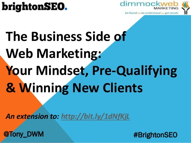 @Tony_DWM #BrightonSEO The Business Side of Web Marketing: Your Mindset, Pre-Qualifying & Winning New Clients An extension...