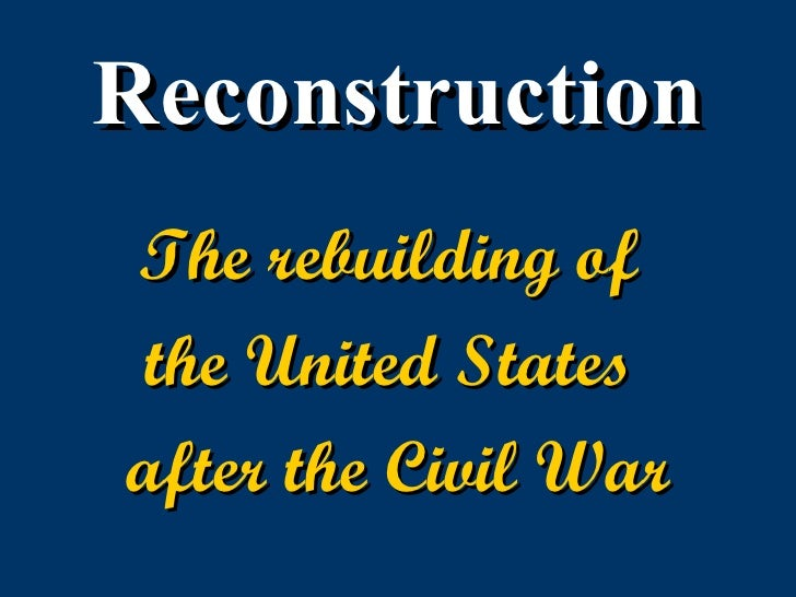 Reconstruction The rebuilding of  the United States  after the Civil War