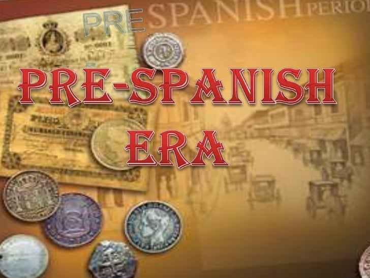 pre spanish era By: adrianne dianne isabelle r saldua during the pre-hispanic period, the philippines had a simple type of culture the type of education being taught was basic, and it was taught in the standard alphabet, alibata or baybayin.