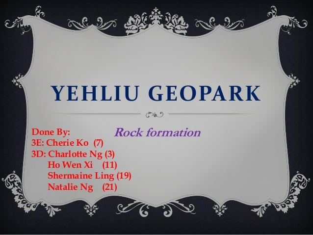 YEHLIU GEOPARK Done By: Rock 3E: Cherie Ko (7) 3D: Charlotte Ng (3) Ho Wen Xi (11) Shermaine Ling (19) Natalie Ng (21)  fo...