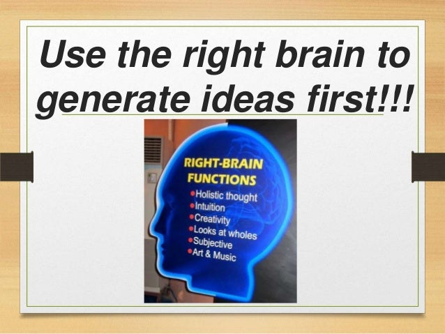 Use the right brain to generate ideas first!!!