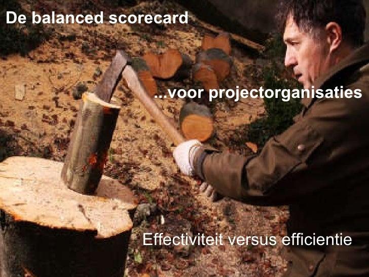 De balanced scorecard  ...voor projectorganisaties Effectiviteit versus efficientie