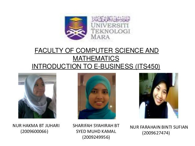 FACULTY OF COMPUTER SCIENCE AND MATHEMATICS INTRODUCTION TO E-BUSINESS (ITS450) NUR HAKMA BT JUHARI (2009600066) SHARIFAH ...