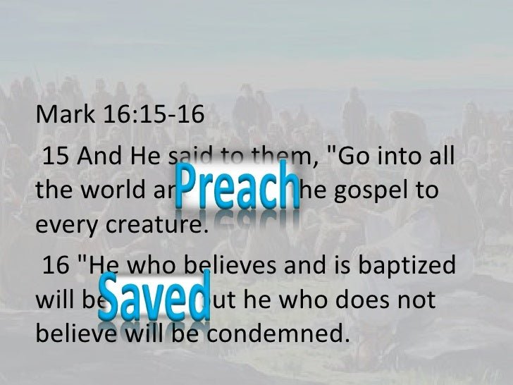 "Mark 16:15-16 <br /> 15 And He said to them, ""Go into all the world and preach the gospel to every creature.<br /> 16 ""He ..."