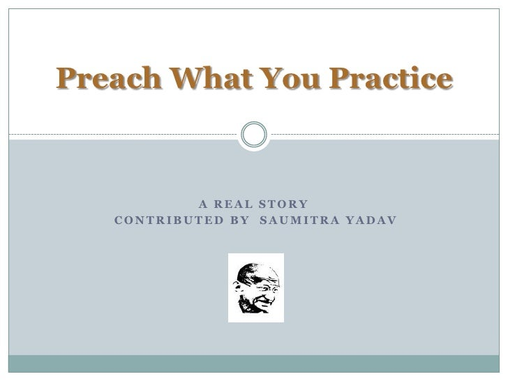 Preach What You Practice<br />A Real Story<br /> Contributed By  Saumitra Yadav<br />