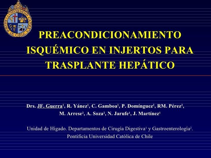 PREACONDICIONAMIENTOISQUÉMICO EN INJERTOS PARA   TRASPLANTE HEPÁTICODrs. JF. Guerra1, R. Yánez1, C. Gamboa1, P. Domínguez2...