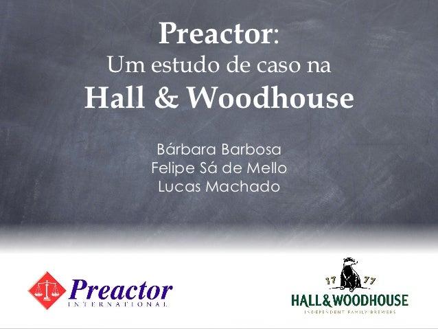 Preactor: Um estudo de caso naHall & Woodhouse     Bárbara Barbosa    Felipe Sá de Mello     Lucas Machado