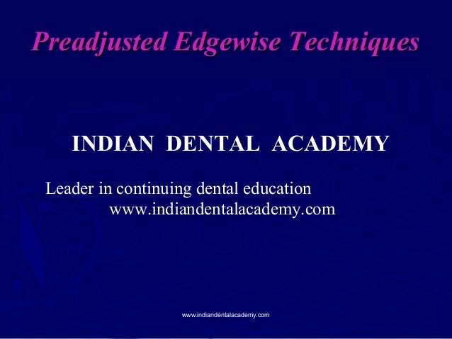 Preadjusted Edgewise Techniques  INDIAN DENTAL ACADEMY Leader in continuing dental education www.indiandentalacademy.com  ...