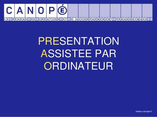 PRESENTATION ASSISTEE PAR ORDINATEUR reseau-canope.fr
