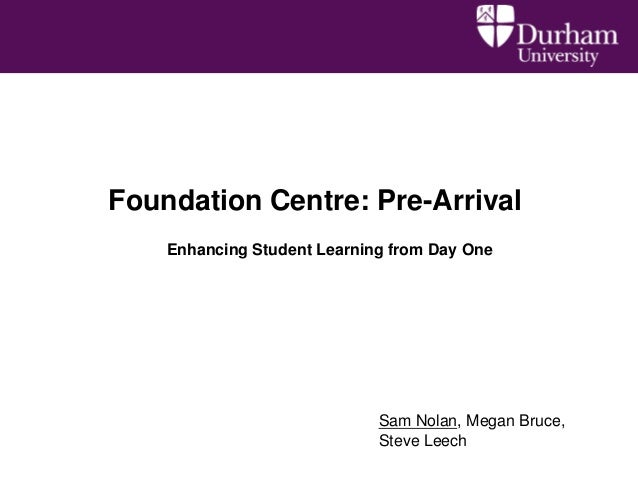 Foundation Centre: Pre-Arrival    Enhancing Student Learning from Day One                             Sam Nolan, Megan Bru...