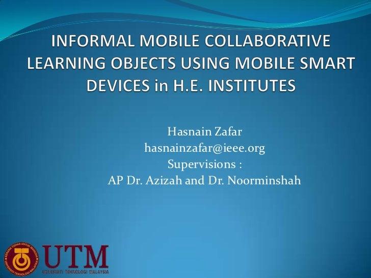 Hasnain Zafar       hasnainzafar@ieee.org           Supervisions :AP Dr. Azizah and Dr. Noorminshah