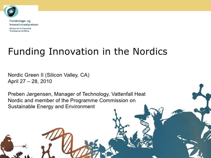 Funding Innovation in the Nordics  Nordic Green II (Silicon Valley, CA) April 27 – 28, 2010  Preben Jørgensen, Manager of ...