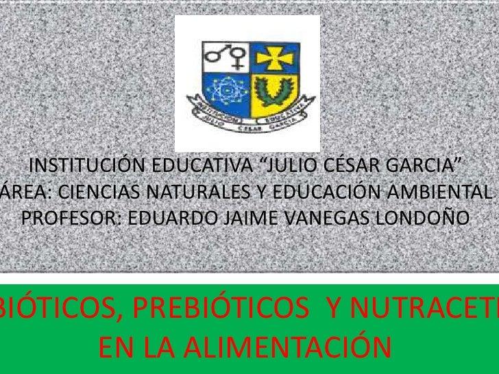 """INSTITUCIÓN EDUCATIVA """"JULIO CÉSAR GARCIA"""" ÁREA: CIENCIAS NATURALES Y EDUCACIÓN AMBIENTAL   PROFESOR: EDUARDO JAIME VANEGA..."""