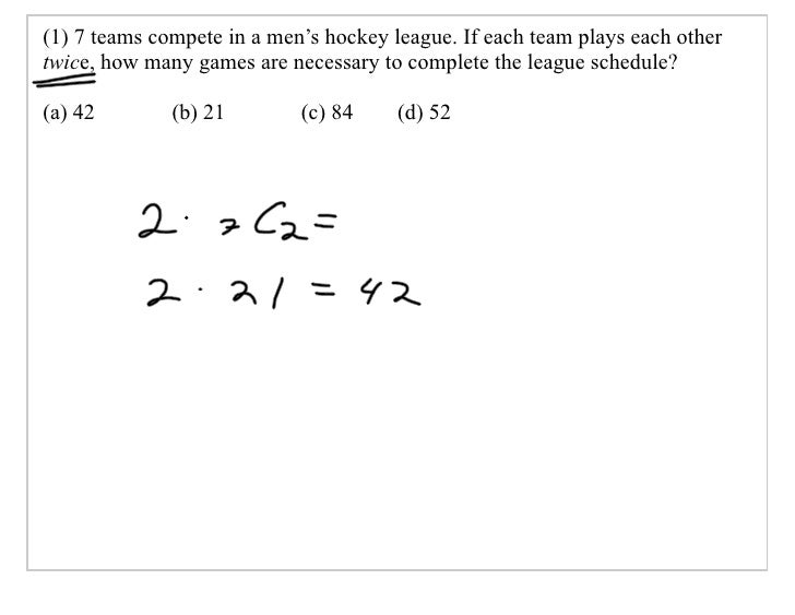 (1) 7 teams compete in a men's hockey league. If each team plays each other twice, how many games are necessary to complet...